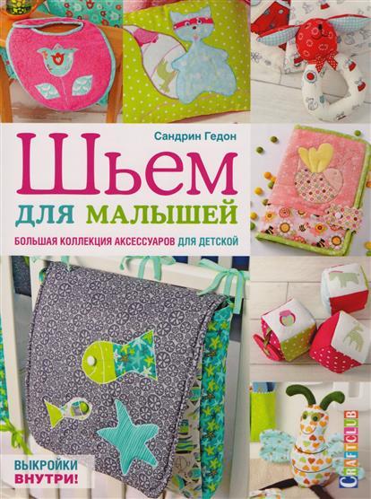Гедон С. Шьем для малышей. Болшая коллекция аксессуаров для детской гедон с шьем для малышей болшая коллекция аксессуаров для детской
