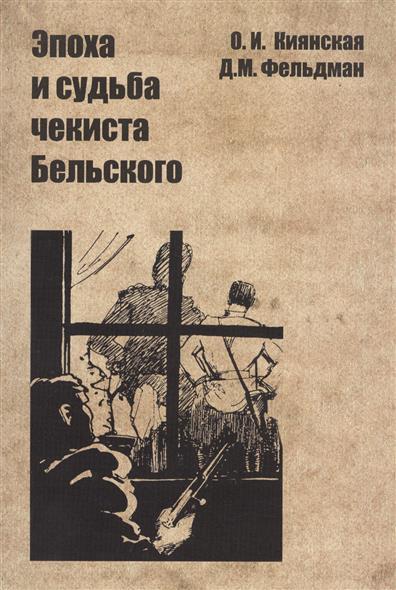 Киянская О., Фельдман Д. Эпоха и судьба чекиста Бельского
