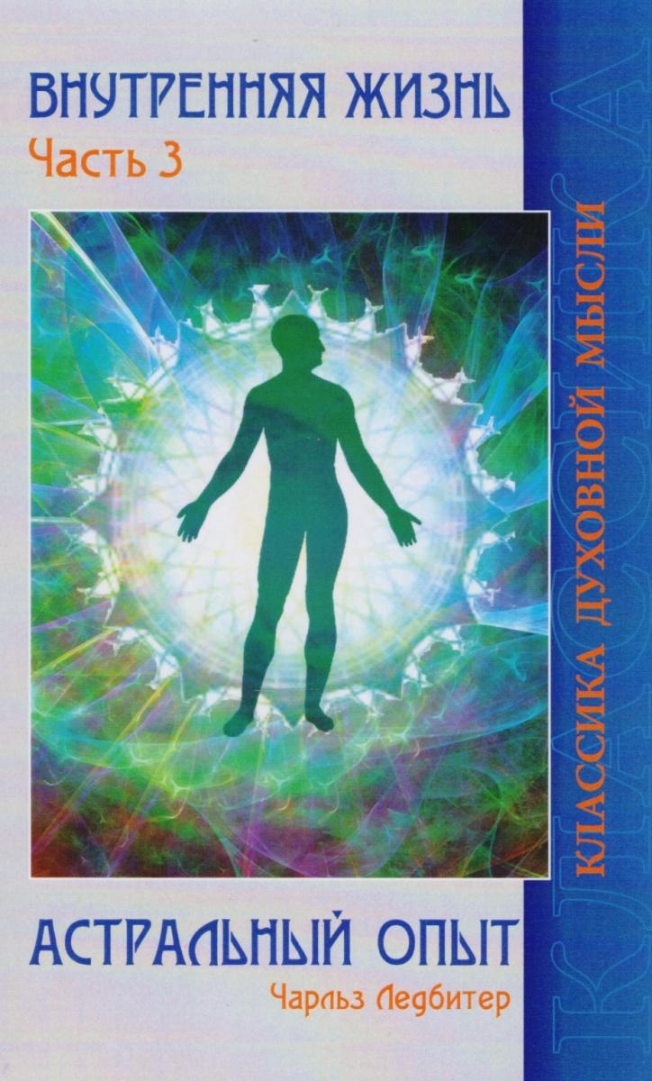 Ледбитер Ч. Внутренняя жизнь. Часть 3. Астральный опыт ледбитер ч безант а мыслеформы сны 3 е издание