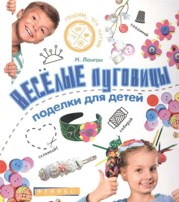 Лонган Н. Веселые пуговицы: поделки для детей