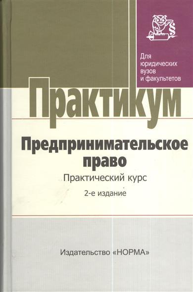 Предпринимательское право. Практический курс. 2-е издание, переработанное и дополненное