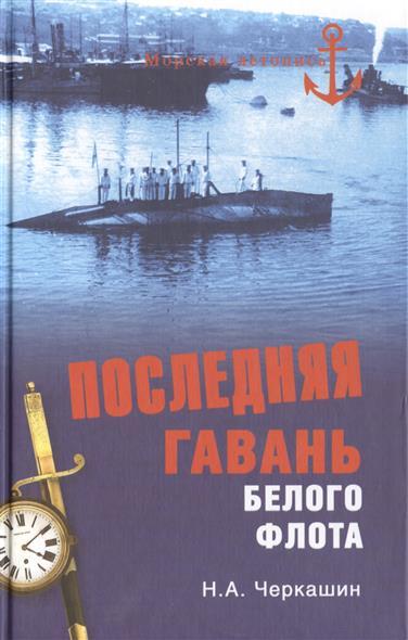 Черкашин Н. Последняя гавань белого флота. От Севастополя до Бизерты