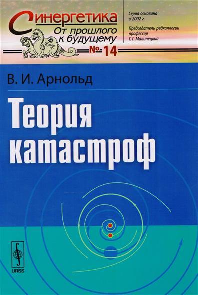 Арнольд В. Теория катастроф в и арнольд первые шаги математического анализа и теории катастроф