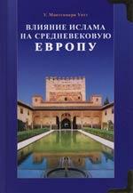 Уотт У. Влияние ислама на средневековую Европу ISBN: 9785885036924