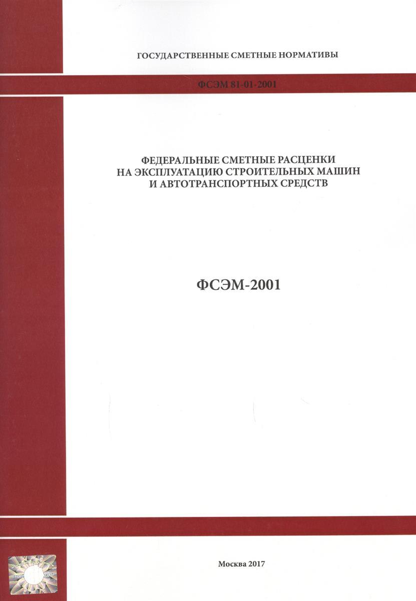 Федеральные сметные расценки на эксплуатацию строительных машин и автотранспортных средств. ФСЭМ 81-01-2001