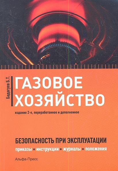 Газовое хозяйство. Безопасность при эксплуатации (приказы, инструкции, журналы, положения, графики, протоколы, паспорта). 2-е издание, переработанное и дополненное