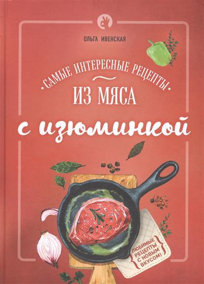 Ивенская О. Самые интересные рецепты из мяса с изюминкой ивенская о с чудо мультиварка экспресс рецепты
