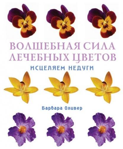 Олив Б. Волшебная сила лечебных цветов Исцеляем недуги