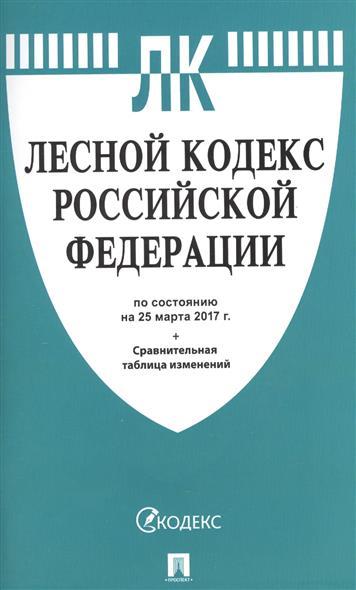 Лесной кодекс Российской Федерации. По состоянию на 25 марта 2017 г. + сравнительная таблица изменений