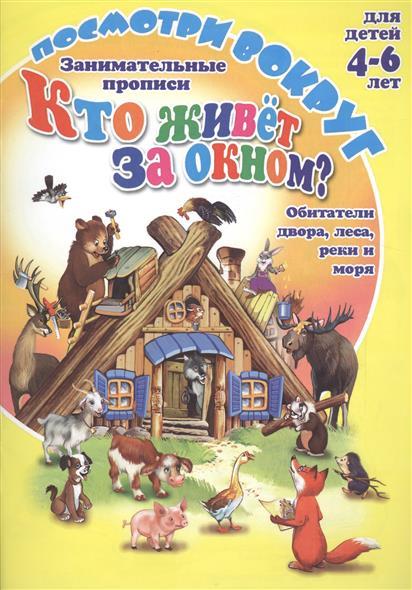 Занимательные прописи Кто живет за окном? Обитатели двора, леса, реки и моря. Для детей 4-6 лет