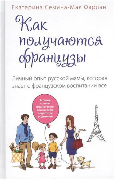 Семина-Мак Фарлан Е. Как получаются французы. Личной опыт русской мамы, которая знает о французском воспитании все