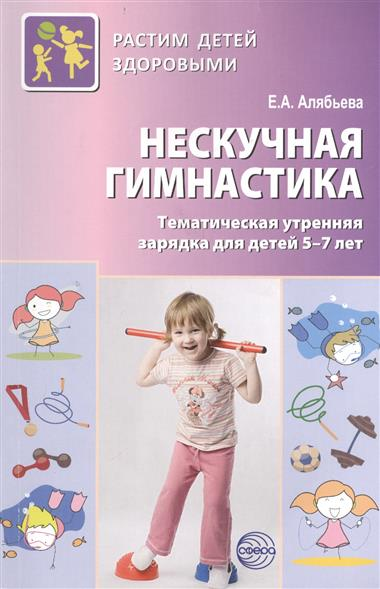 Алябьева Е. Нескучная гимнастика. Тематическая утренняя зарядка для детей 5-7 лет аква гимнастика для детей