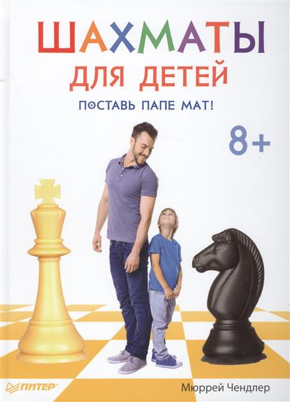 Чендлер М. Шахматы для детей. Поставь папе мат! чендлер м шахматы для детей поставь папе мат