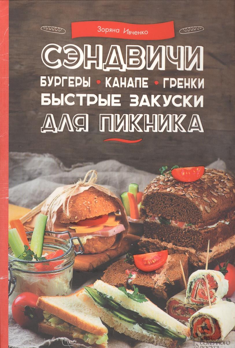 Ивченко З. Сэндвичи, бургеры, канапе, гренки. Быстрые закуски для пикника ивченко з вкусные блюда для детского праздника