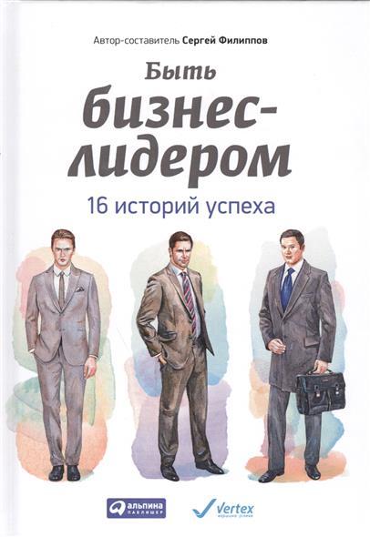 Филиппов С. Быть бизнес-лидером. 16 историй успеха. 2-е издание ISBN: 9785961451054 бауман нико сила фокуса внимания метафизический закон успеха 3 е издание