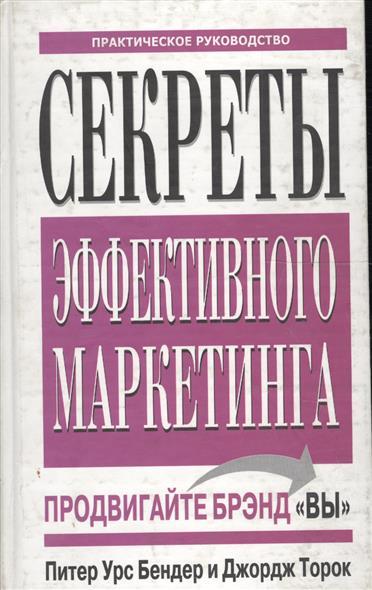 Бендер П., Торок Дж. Секреты эффективного маркетинга