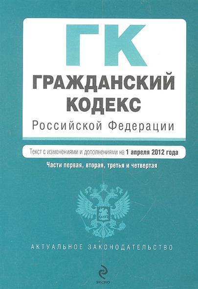 Гражданский кодекс Российской Федерации. Части первая, вторая, третья и четвертая. Текст с изменениями и дополнениями на 1 апреля 2012 года