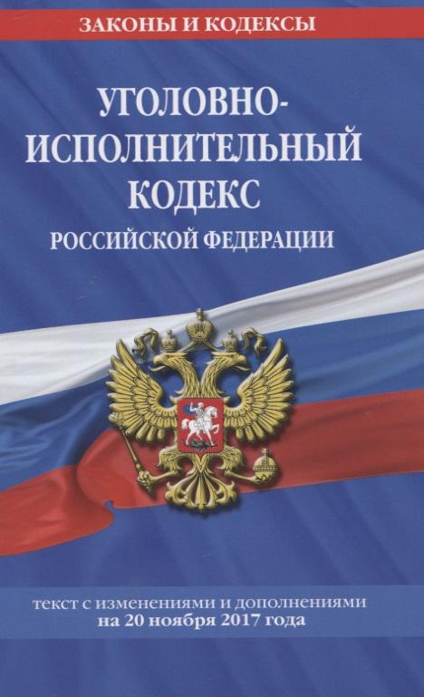 Уголовно-исполнительный кодекс Российской Федерации. Текст с изменениями и дополнениями на 20 ноября 2017 года