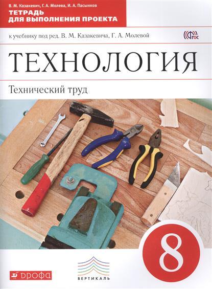 Технология. Технический труд. 8 класс. Тетрадь для выполнения проекта к учебнику под ред. В.М. Казакевича, Г.А. Молевой