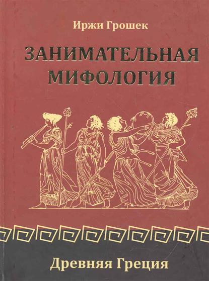 Грошек И. Занимательная мифология Древняя Греция иржи грошек помпеи нон грата