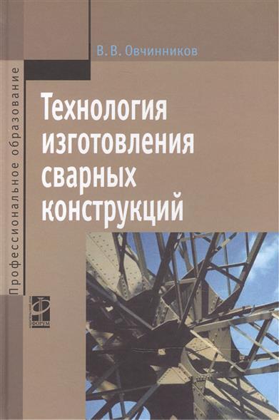Технология изготовления сварных конструкций: учебник