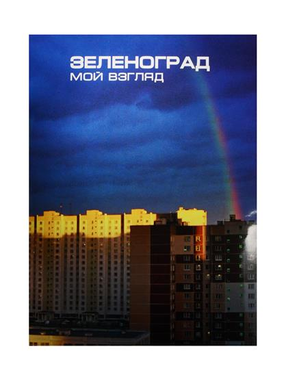 Немерюк А., Киселев В. Зеленоград. Мой взгляд. Фотоальбом / Zelenograd. My Vision. Photoalbum