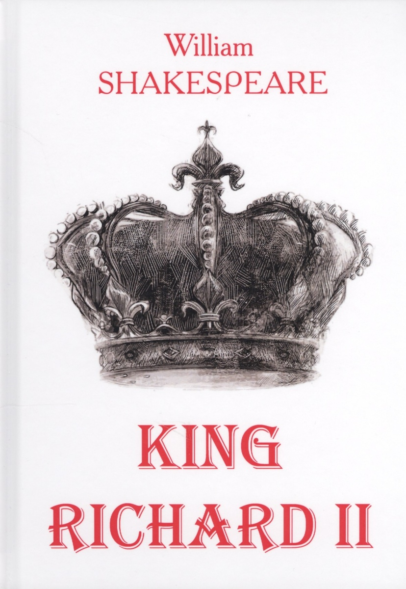 Shakespeare W. King Richard II. Книга на английском языке ISBN: 9785521051441 shakespeare w shakespeare king lear isbn 1853260959