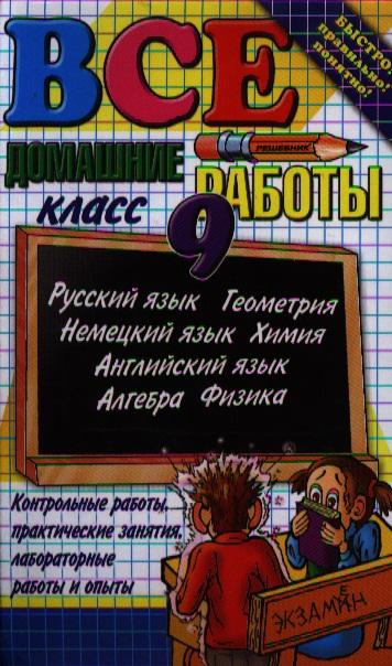Все домашние работы за 9 класс: Русский язык, Английский язык, Немецкий язык, Алгебра, Геометрия, Химия, Физика. Издание пятнадцатое, переработанное и дополненное