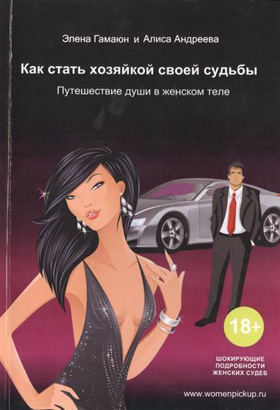 Гамаюн Э., Андреева А. Как стать хозяйкой своей судьбы. Путешествие души в женском теле