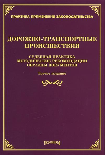 Дорожно-транспортные происшествия: судебная практика, методические рекомендации, образцы документов. Третье издание, дополненное и переработанное