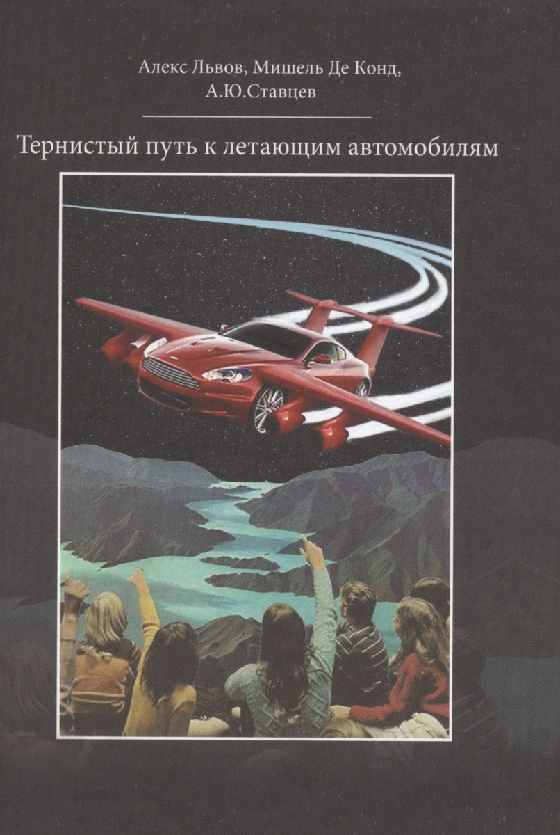 Львов А., Конд М., Ставцев А. Тернистый путь к летающим автомобилям ISBN: 9785446911196