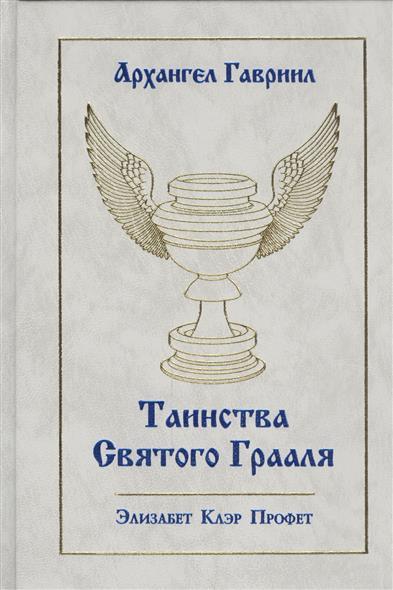 Профет Э. Архангел Гавриил. Таинства Святого Грааля профет э архангел гавриил таинства святого грааля