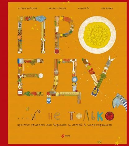 Морозова К., Соколов М., Еж П. Нович А. Про еду и не только. Простые рецепты для взрослых и детей в иллюстрациях