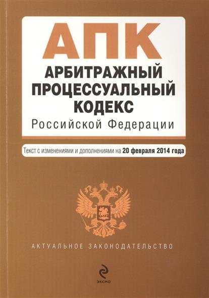 Арбитражный процессуальный кодекс Российской Федерации. Текст с изменениями и дополнениями на 20 февраля 2014 года