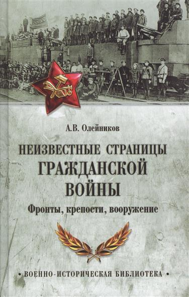 Олейников А. Неизвестные страницы Гражданской войны. Фронты, крепости, вооружение