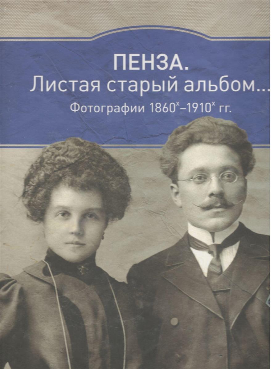 Шишкин И. (сост.) Пенза: Листая старый альбом… Фотографии 1860х-1910 гг.