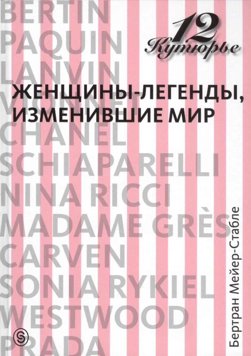 Мейер-Стабле Б. 12 кутюрье. Женщины-легенды, изменившие мир келли арнольд мужчины изменившие мир
