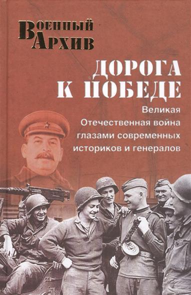 Дорога к Победе. Великая Отечественная война глазами современных историков и генералов