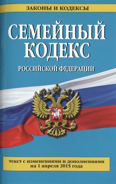 Семейный кодекс Российской Федерации. Текст с изменениями и дополнениями на 1 апреля 2015 года