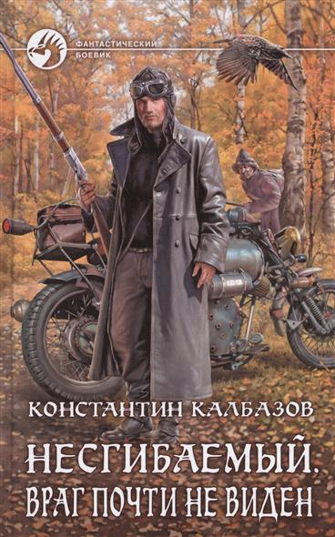 Калбазов К. Несгибаемый. Враг почти не виден калбазов константин георгиевич несгибаемый 3 не буди лихо