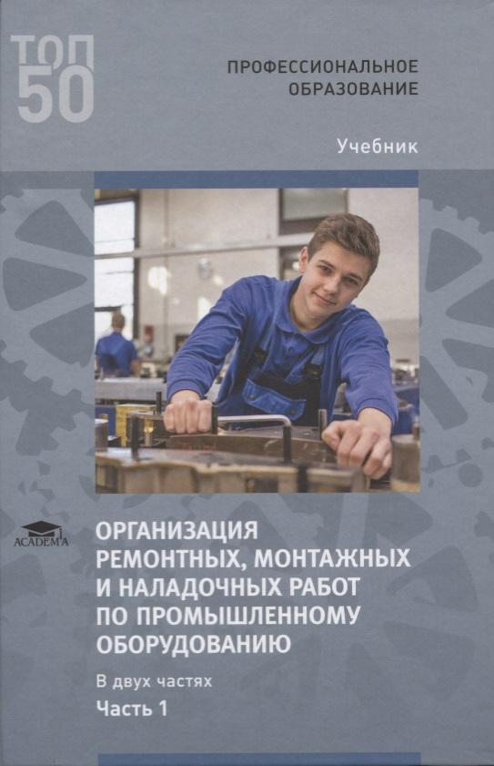 Организация ремонтных, монтажных и наладочных работ по промышленному оборудованию. В 2 ч. Ч. 1. Учебник