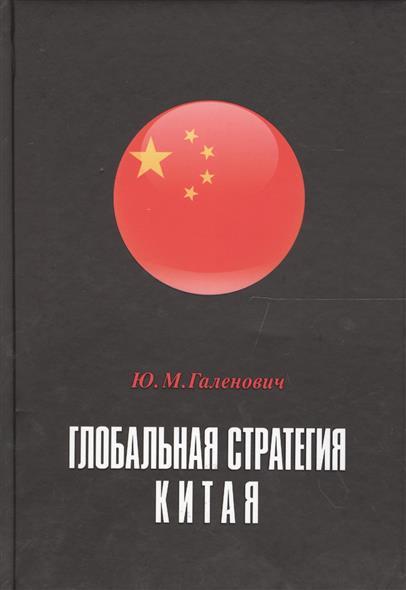 Галенович Ю. Глобальная стратегия Китая. Монография