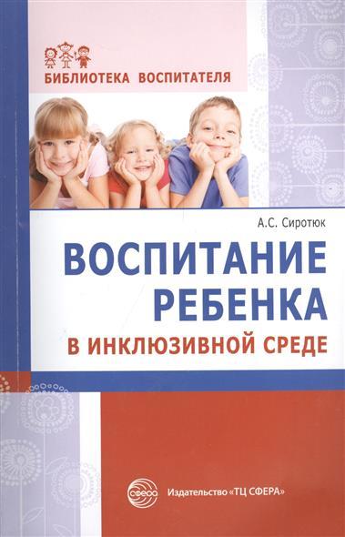Сиротюк А. Воспитание ребенка в инклюзивной среде. Методика, диагностика