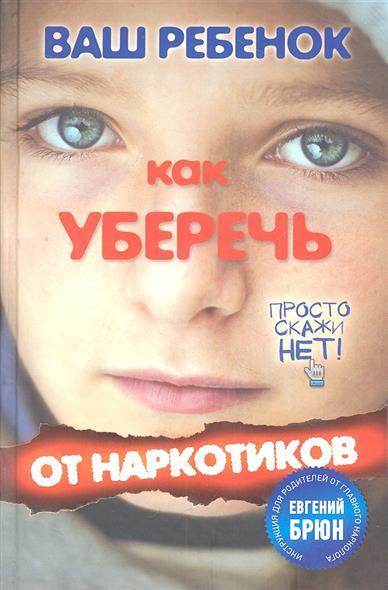 Ваш ребенок. Как уберечь от наркотиков