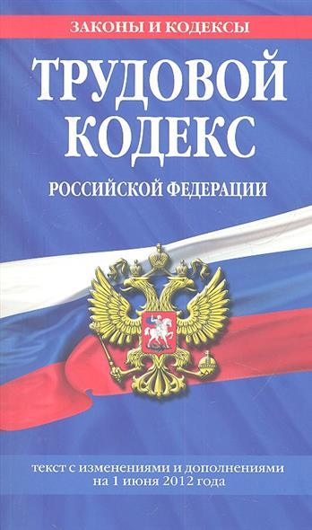Трудовой кодекс Российской Федерации. Текст с изменениями и дополнениями на 1 июня 2012 года