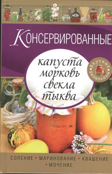 Консервированные капуста, морковь, свекла, тыква. Соление. Маринование. Квашение. Мочение