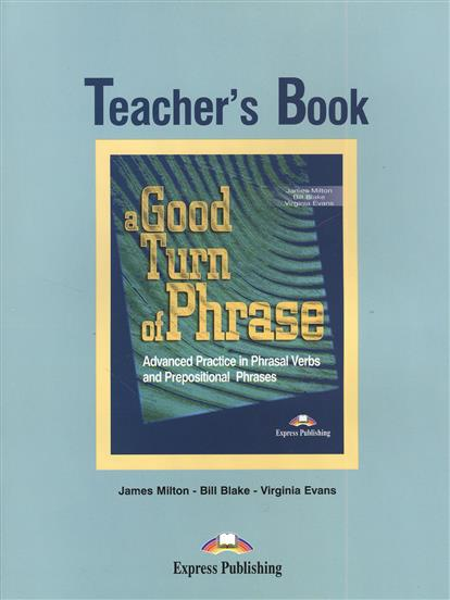 Milton J., Blake B., Evans V. A Good Turn of Phrase. Teacher's Book. Advanced Practice in Phrasal Verbs and Prepositional Phrases. Книга для учителя milton j blake b evans v a good turn of phrase advanced practice in phrasal verbs and prepositional phrases