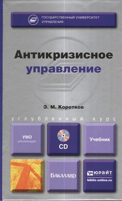 Коротков Э. Антикризисное управление. Учебник для бакалавров (+CD) к а гореликов антикризисное управление