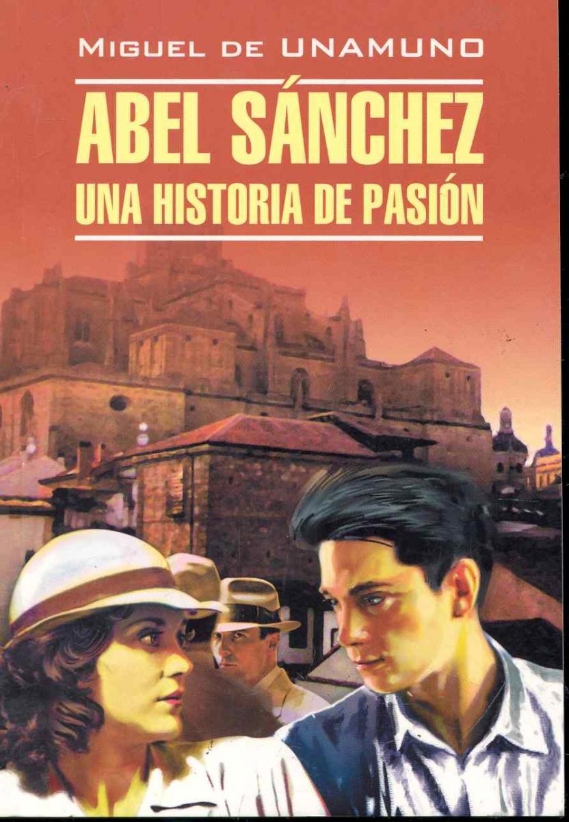 Унамуно М. Abel Sanchez Una Historia De Pasion / Авель Санчес История одной страсти...