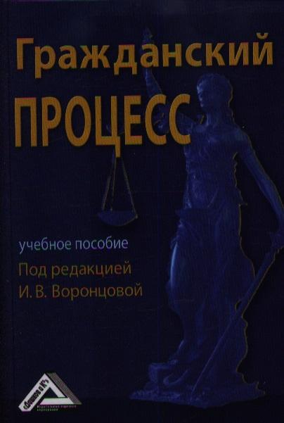 Воронцова И. (ред.) Гражданский процесс: Учебное пособие